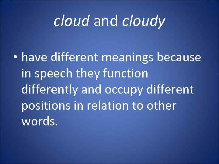 cloud and cloudy • have different meanings because in speech they function differently and