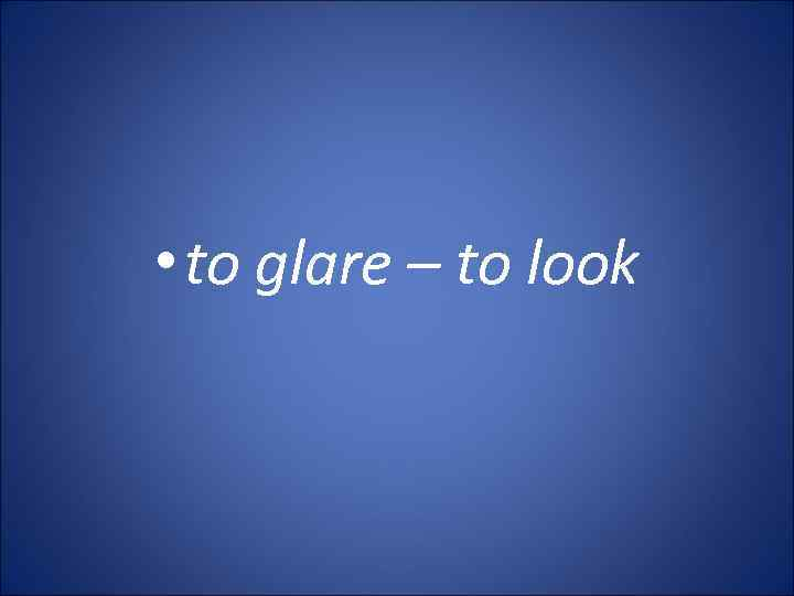 • to glare – to look
