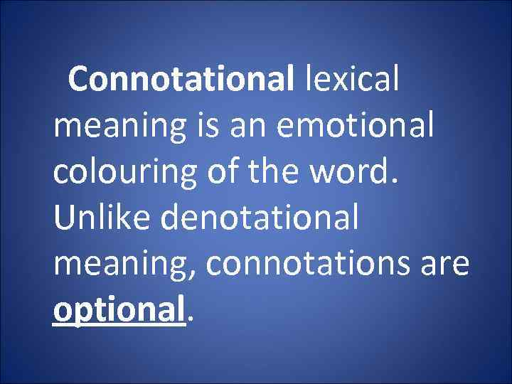 Connotational lexical meaning is an emotional colouring of the word. Unlike denotational meaning, connotations