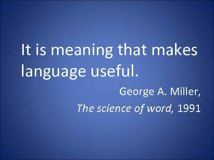 It is meaning that makes language useful. George A. Miller, The science of word,