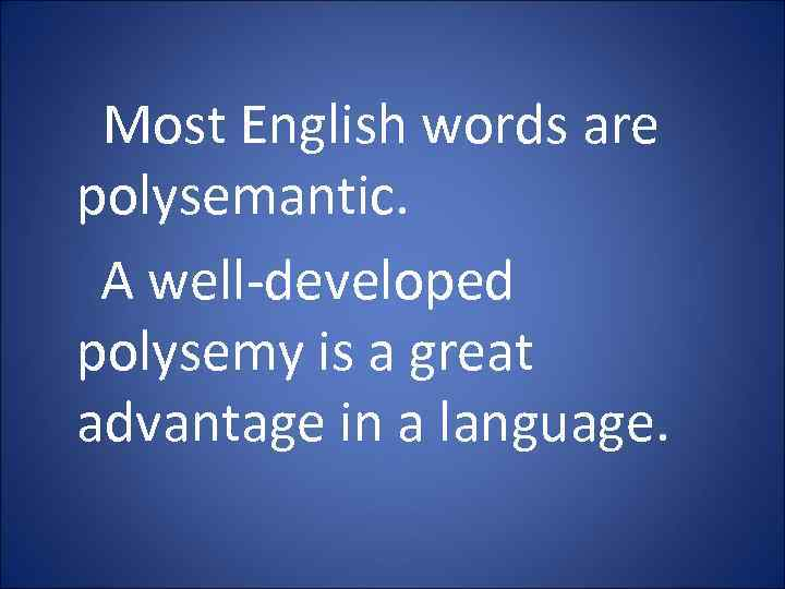 Most English words are polysemantic. A well-developed polysemy is a great advantage in a