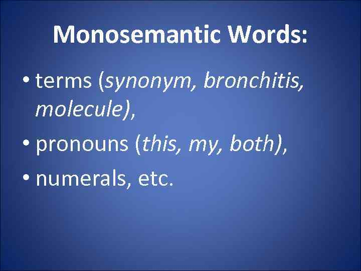 Monosemantic Words: • terms (synonym, bronchitis, molecule), • pronouns (this, my, both), • numerals,