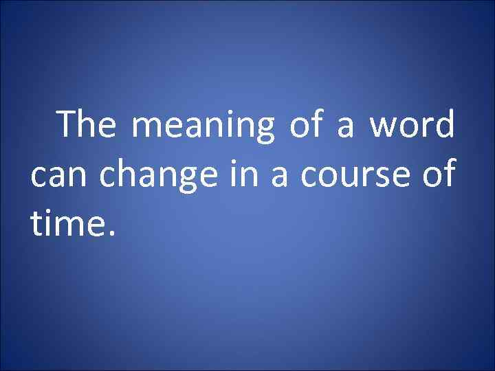 The meaning of a word can change in a course of time.
