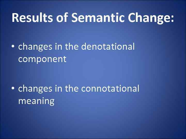 Results of Semantic Change: • changes in the denotational component • changes in the