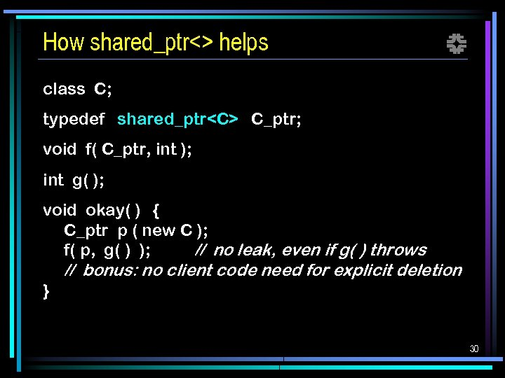 How shared_ptr<> helps f class C; typedef shared_ptr<C> C_ptr; void f( C_ptr, int );