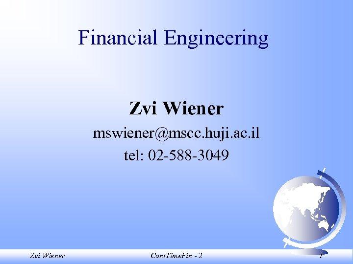 Financial Engineering Zvi Wiener mswiener@mscc. huji. ac. il tel: 02 -588 -3049 Zvi Wiener