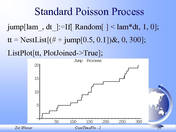 Standard Poisson Process jump[lam_, dt_]: =If[ Random[ ] < lam*dt, 1, 0]; tt =