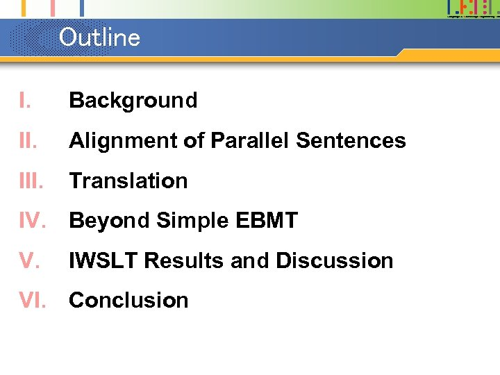 Outline I. Background II. Alignment of Parallel Sentences III. Translation IV. Beyond Simple EBMT