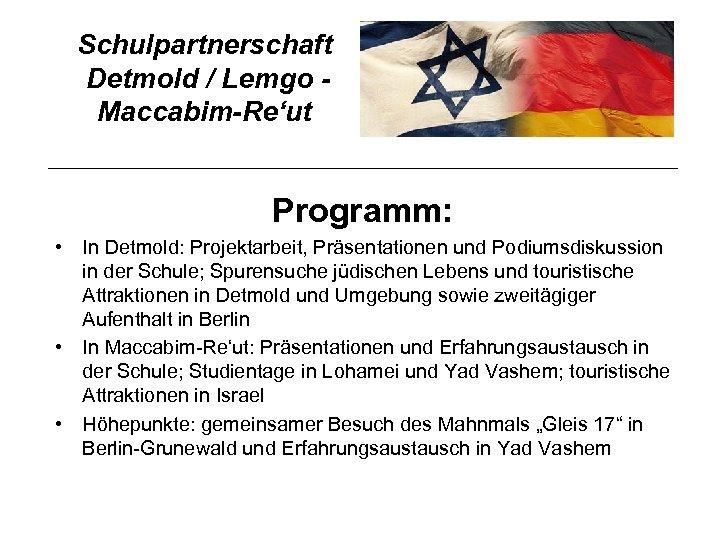Schulpartnerschaft Detmold / Lemgo Maccabim-Re'ut Programm: • In Detmold: Projektarbeit, Präsentationen und Podiumsdiskussion in