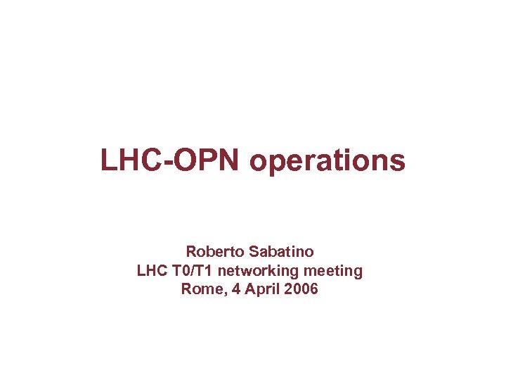 LHC-OPN operations Roberto Sabatino LHC T 0/T 1 networking meeting Rome, 4 April 2006