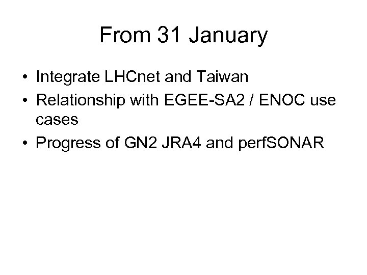 From 31 January • Integrate LHCnet and Taiwan • Relationship with EGEE-SA 2 /