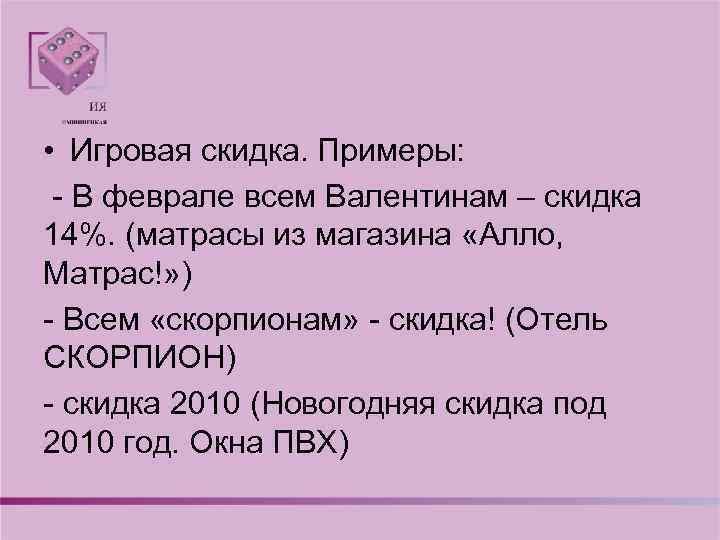 • Игровая скидка. Примеры: - В феврале всем Валентинам – скидка 14%. (матрасы