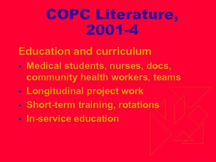 COPC Literature, 2001 -4 Education and curriculum § § Medical students, nurses, docs, community