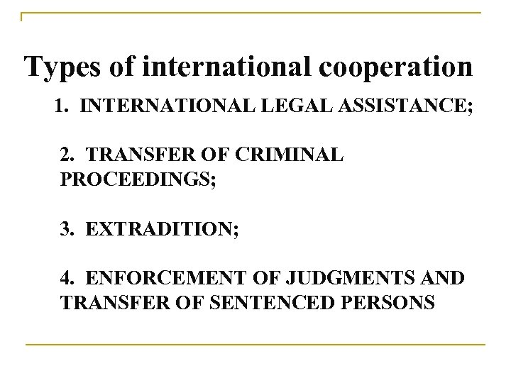 Types of international cooperation 1. INTERNATIONAL LEGAL ASSISTANCE; 2. TRANSFER OF CRIMINAL PROCEEDINGS;