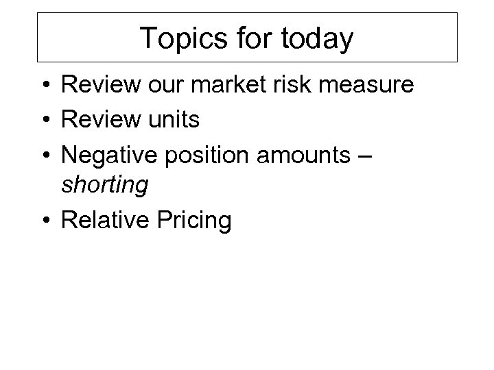 Topics for today • Review our market risk measure • Review units • Negative