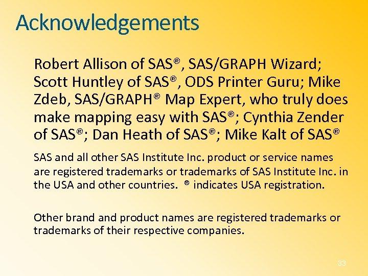 Acknowledgements Robert Allison of SAS®, SAS/GRAPH Wizard; Scott Huntley of SAS®, ODS Printer Guru;