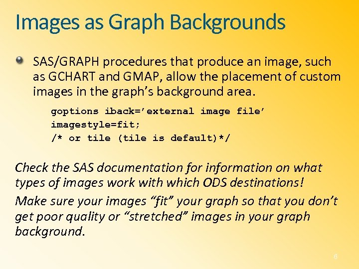 Images as Graph Backgrounds SAS/GRAPH procedures that produce an image, such as GCHART and