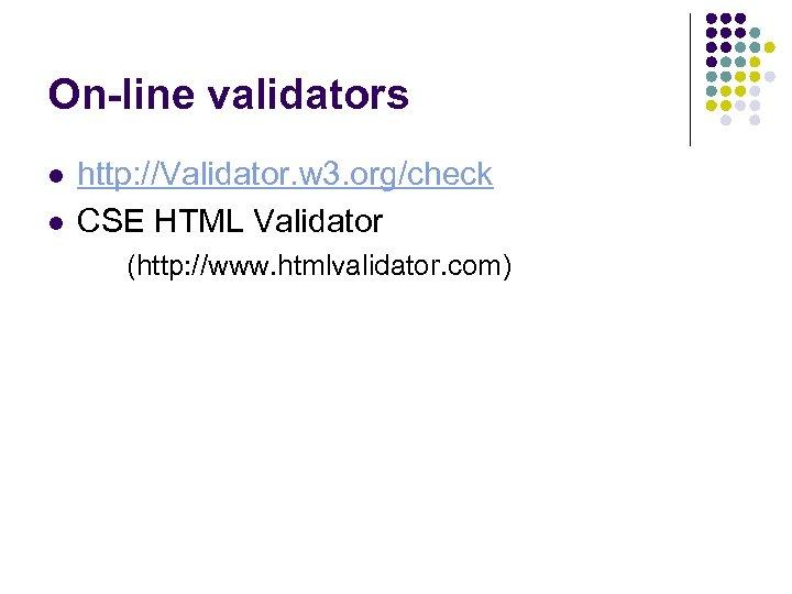 On-line validators l l http: //Validator. w 3. org/check CSE HTML Validator (http: //www.