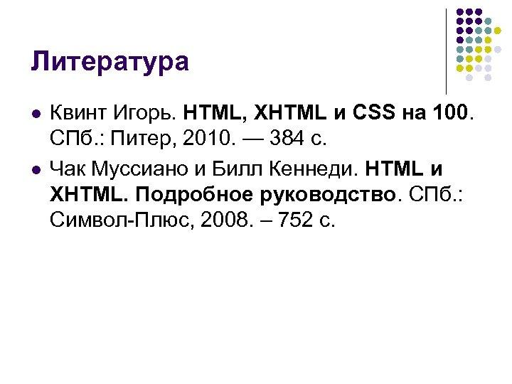 Литература l l Квинт Игорь. HTML, XHTML и CSS на 100. СПб. : Питер,