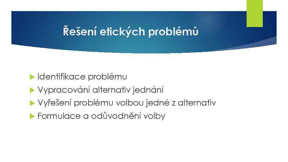 Řešení etických problémů Identifikace problému Vypracování alternativ jednání Vyřešení problému volbou jedné z