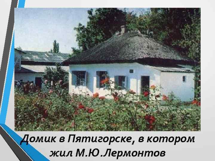 Домик в Пятигорске, в котором жил М. Ю. Лермонтов