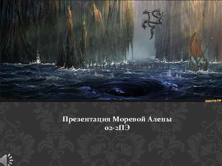 СЦИЛЛА И ХАРИБДА Презентация Моревой Алены 02 -2 ПЭ