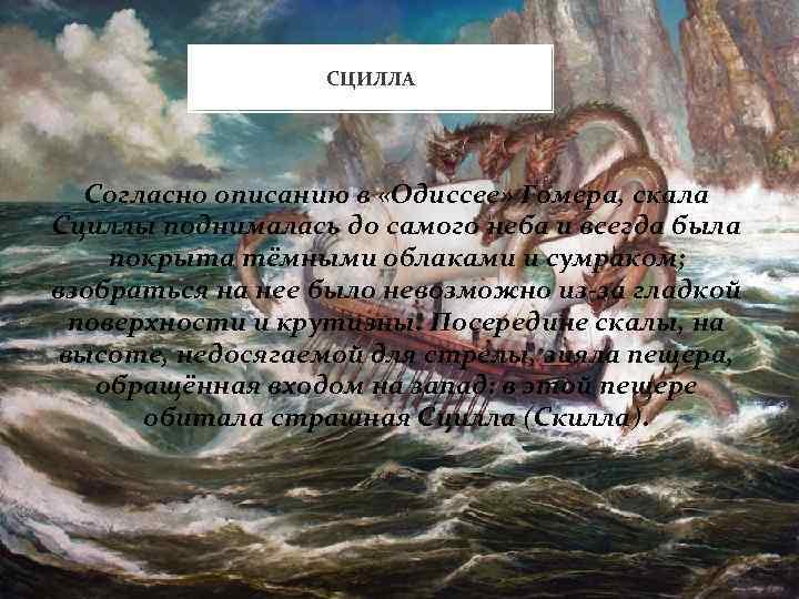 СЦИЛЛА Согласно описанию в «Одиссее» Гомера, скала Сциллы поднималась до самого неба и всегда
