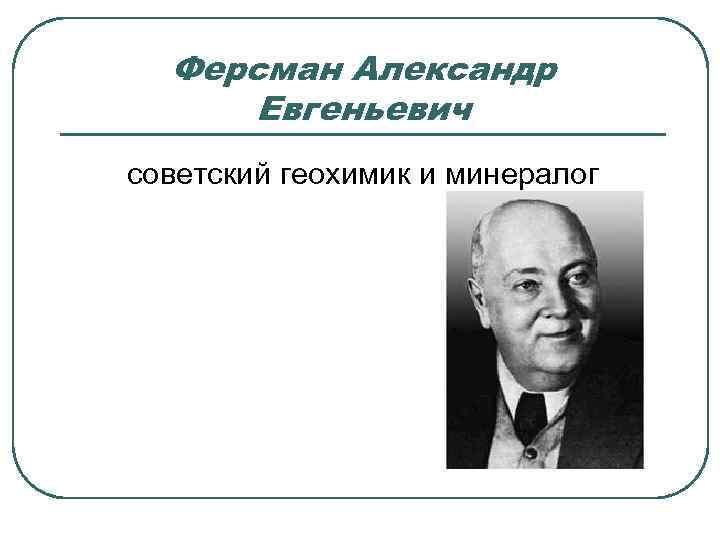 Ферсман Александр Евгеньевич советский геохимик и минералог