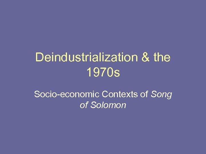 Deindustrialization & the 1970 s Socio-economic Contexts of Song of Solomon