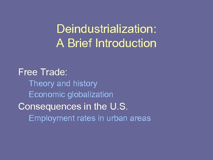 Deindustrialization: A Brief Introduction Free Trade: Theory and history Economic globalization Consequences in the