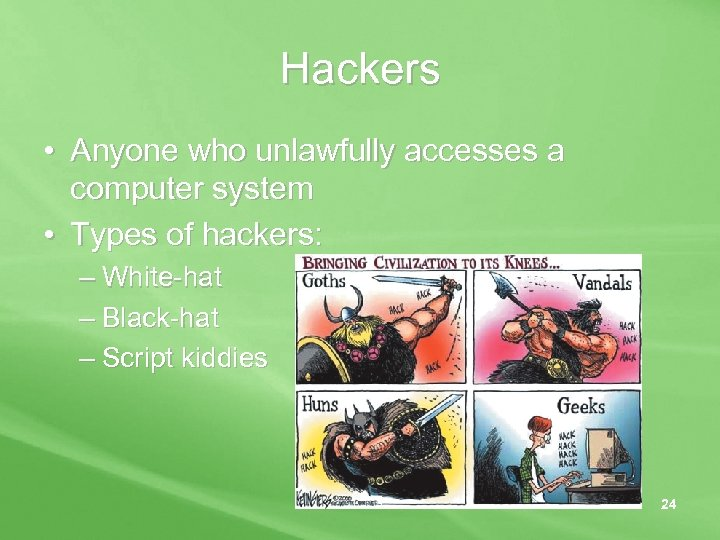 Hackers • Anyone who unlawfully accesses a computer system • Types of hackers: –