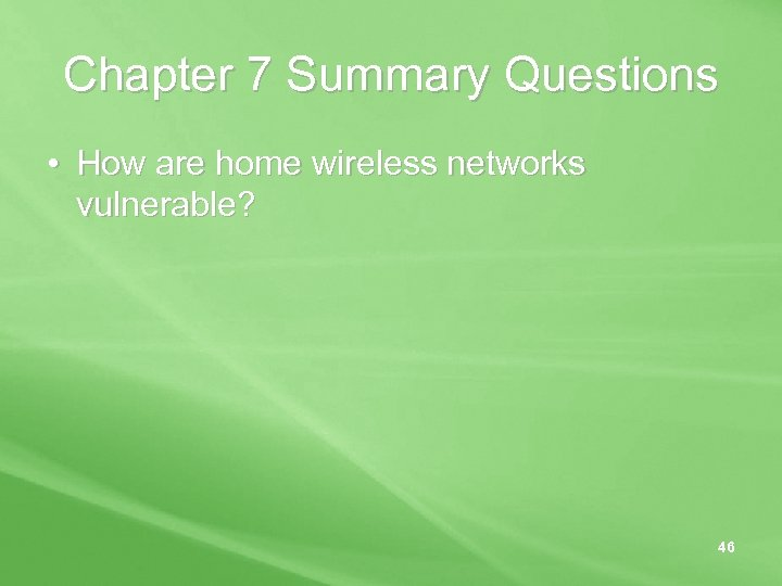 Chapter 7 Summary Questions • How are home wireless networks vulnerable? 46