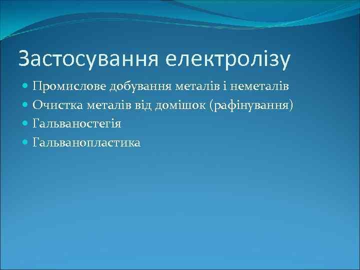 Застосування електролізу Промислове добування металів і неметалів Очистка металів від домішок (рафінування) Гальваностегія Гальванопластика