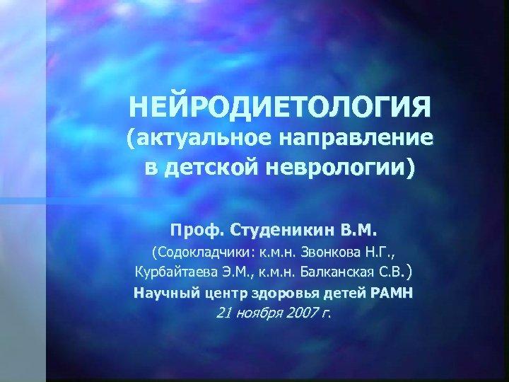 НЕЙРОДИЕТОЛОГИЯ (актуальное направление в детской неврологии) Проф. Студеникин В. М. (Содокладчики: к. м. н.