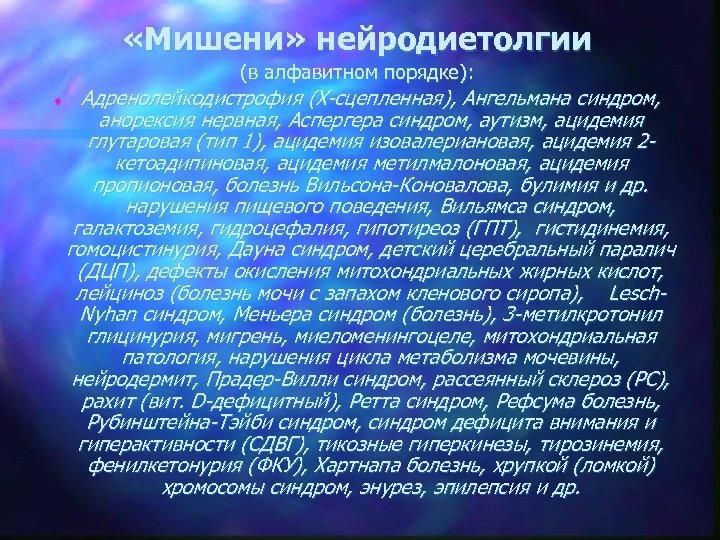 «Мишени» нейродиетолгии (в алфавитном порядке): t Адренолейкодистрофия (Х-сцепленная), Ангельмана синдром, анорексия нервная, Аспергера