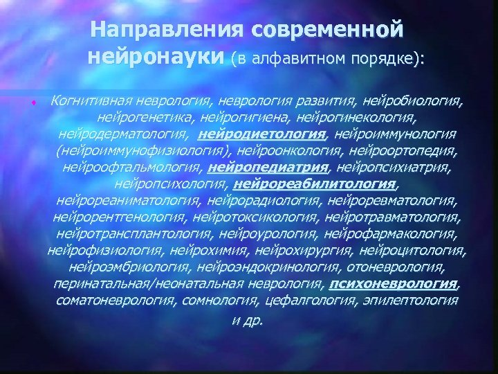 Направления современной нейронауки (в алфавитном порядке): t Когнитивная неврология, неврология развития, нейробиология, нейрогенетика, нейрогигиена,