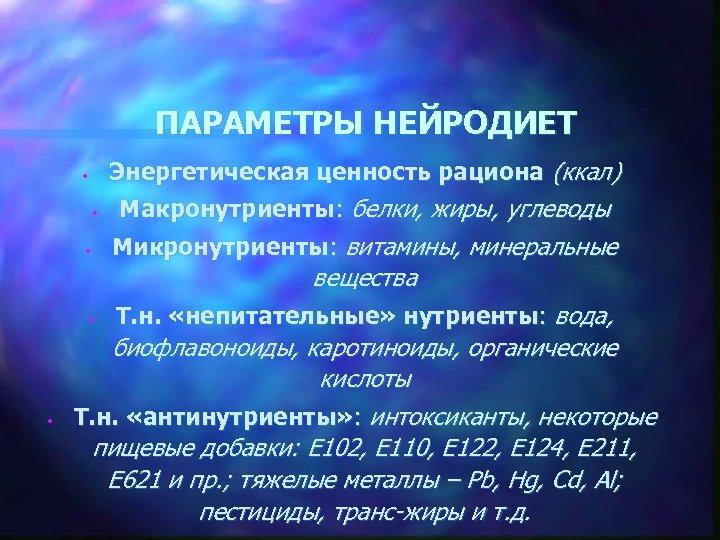 ПАРАМЕТРЫ НЕЙРОДИЕТ Энергетическая ценность рациона (ккал) • • • Макронутриенты: белки, жиры, углеводы Микронутриенты: