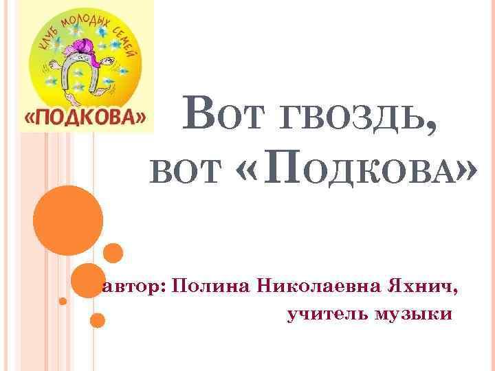 ВОТ ГВОЗДЬ, ВОТ « ПОДКОВА» автор: Полина Николаевна Яхнич, учитель музыки