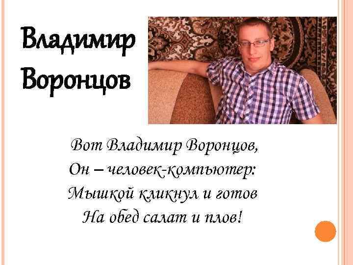 Владимир Воронцов Вот Владимир Воронцов, Он – человек-компьютер: Мышкой кликнул и готов На обед