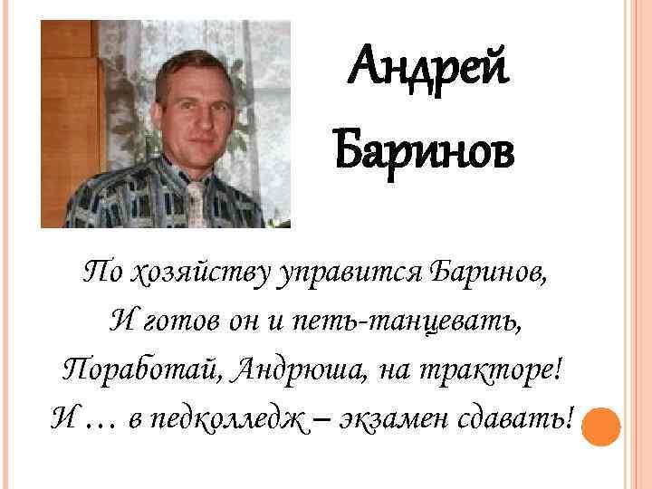 Андрей Баринов По хозяйству управится Баринов, И готов он и петь-танцевать, Поработай, Андрюша, на