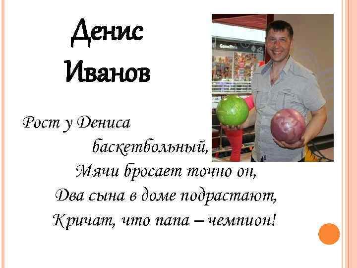 Денис Иванов Рост у Дениса баскетбольный, Мячи бросает точно он, Два сына в доме