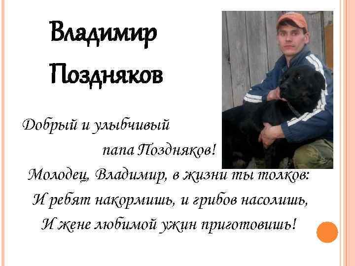 Владимир Поздняков Добрый и улыбчивый папа Поздняков! Молодец, Владимир, в жизни ты толков: И