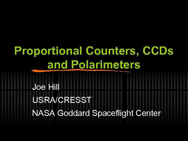 Proportional Counters, CCDs and Polarimeters Joe Hill USRA/CRESST NASA Goddard Spaceflight Center