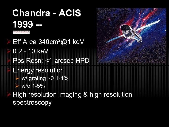 Chandra - ACIS 1999 -Ø Eff Area 340 cm 2@1 ke. V Ø 0.