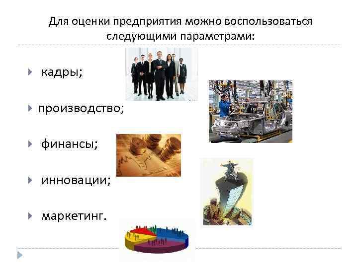 Для оценки предприятия можно воспользоваться следующими параметрами: кадры; производство; финансы; инновации; маркетинг.