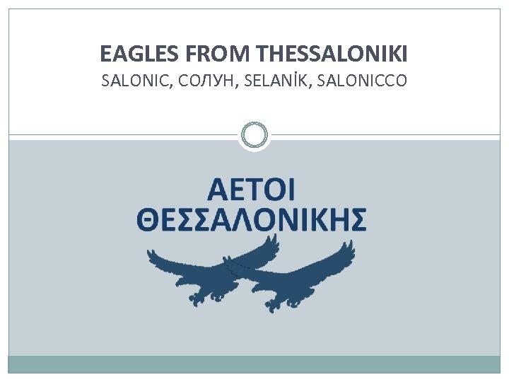 EAGLES FROM THESSALONIKI SALONIC, СОЛУН, SELANİK, SALONICCO