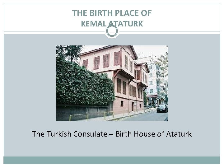THE BIRTH PLACE OF KEMAL ATATURK The Turkish Consulate – Birth House of Ataturk