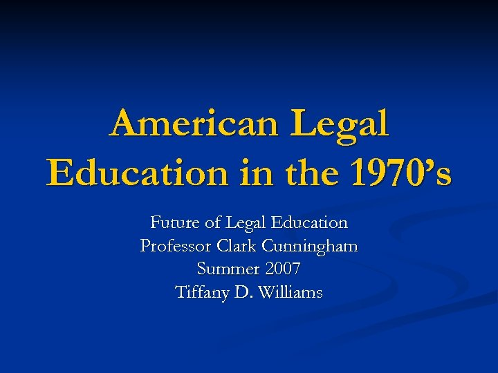 American Legal Education in the 1970's Future of Legal Education Professor Clark Cunningham Summer