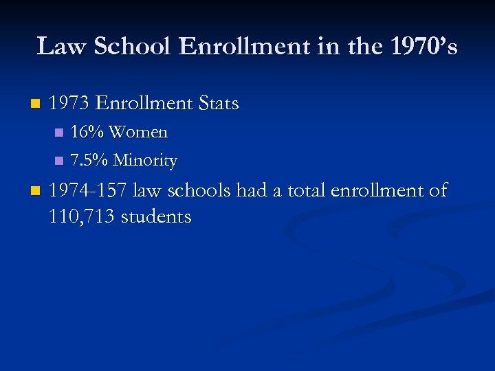 Law School Enrollment in the 1970's n 1973 Enrollment Stats 16% Women n 7.