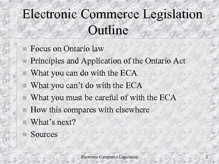 Electronic Commerce Legislation Outline n n n n Focus on Ontario law Principles and